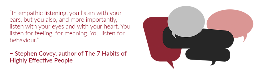 In empathic listening, you listen with your ears, but you also, and more importantly, listen with your eyes and with your heart. You listen for feeling, for meaning. You listen for behaviour.