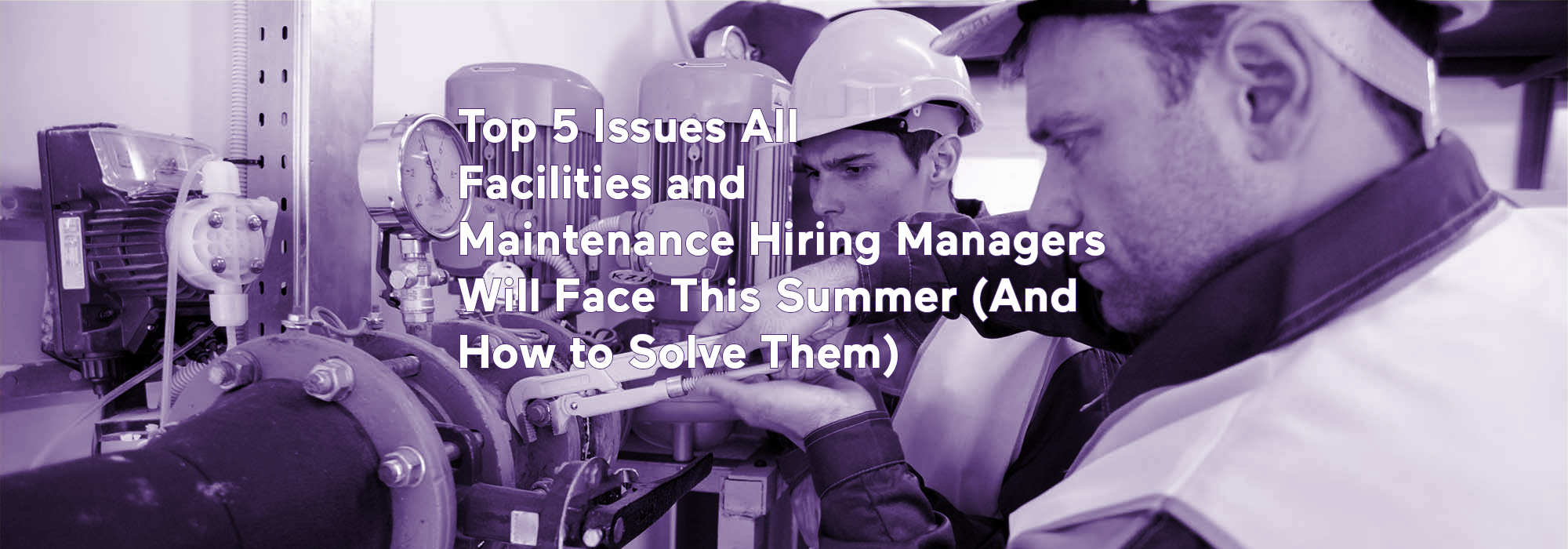 Top 5 Issues All Facilities and Maintenance Hiring Managers Will Face This Summer (And How to Solve Them)
