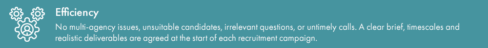 Efficiency – no multi-agency issues, unsuitable candidates, irrelevant questions, or untimely calls. A clear brief, timescales and realistic deliverables are agreed at the start of each recruitment campaign.