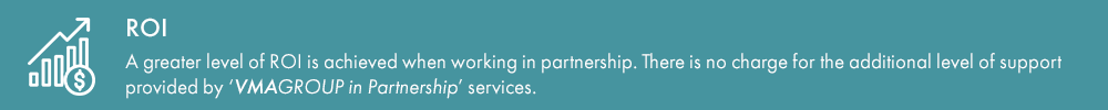 ROI – a greater level of ROI is achieved when working in partnership. There is no charge for the additional level of support provided by 'VMAGROUP in Partnership' services.
