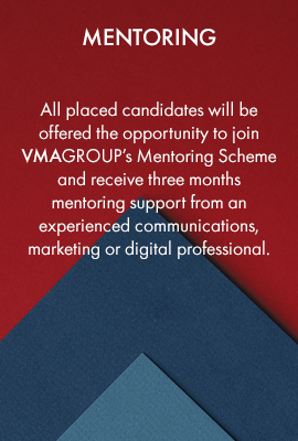 Mentoring – all placed candidates will be offered the opportunity to join VMAGROUP's Mentoring Scheme and receive three months mentoring support from an experienced communications, marketing or digital professional.