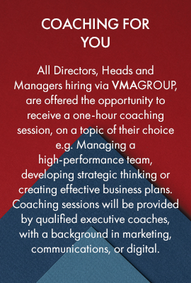 Coaching for you – all Directors, Heads and Managers hiring via VMAGROUP, are offered the opportunity to receive a one-hour coaching session, on a topic of their choice e.g. Managing a high-performance team, developing strategic thinking or creating effective business plans. Coaching sessions will be provided by qualified executive coaches, with a background in marketing, communications, or digital.