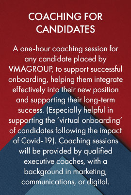 Coaching for candidates – a one-hour coaching session for any candidate placed by VMAGROUP, to support successful onboarding, helping them integrate effectively into their new position and supporting their long-term success. (Especially helpful in supporting the 'virtual onboarding' of candidates following the impact of Covid-19). Coaching sessions will be provided by qualified executive coaches, with a background in marketing, communications, or digital.