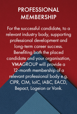 Professional membership – for the successful candidate, to a relevant industry body, supporting professional development and long-term career success. Benefiting both the placed candidate and your organisation, VMAGROUP will provide a 12-month membership of a relevant professional body e.g. CIPR, CIM, IoIC, IABC, EACD, Bepact, Logeion or Vonk.